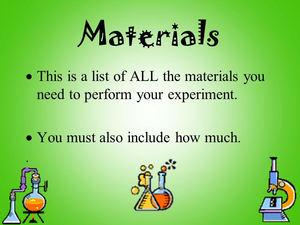 Materials  This is a list of ALL the materials you need to perform your experiment.  You must also include how much..