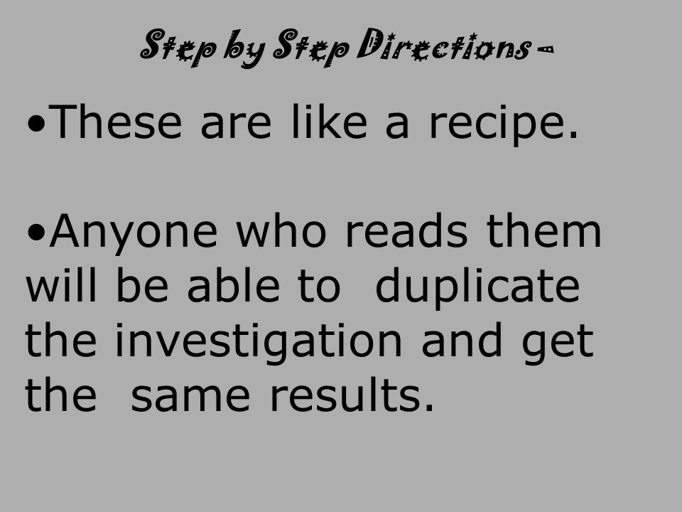 These are like a recipe. Anyone who reads them will be able to duplicate the investigation and get the same results. Step by Step Directions –