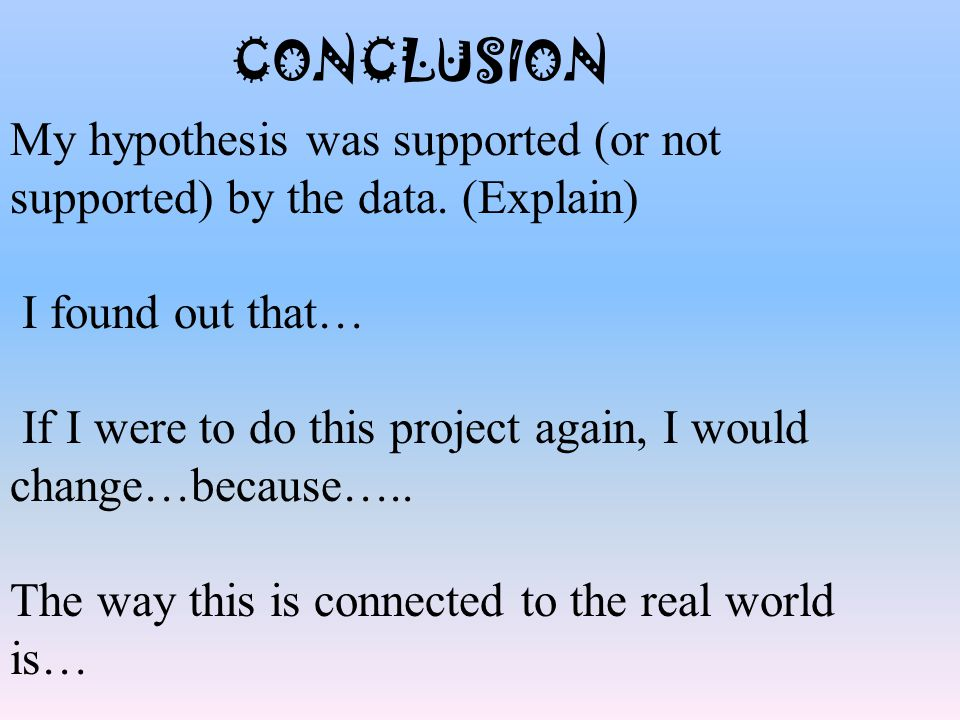 CONCLUSION My hypothesis was supported (or not supported) by the data. (Explain) I found out that… If I were to do this project again, I would change…