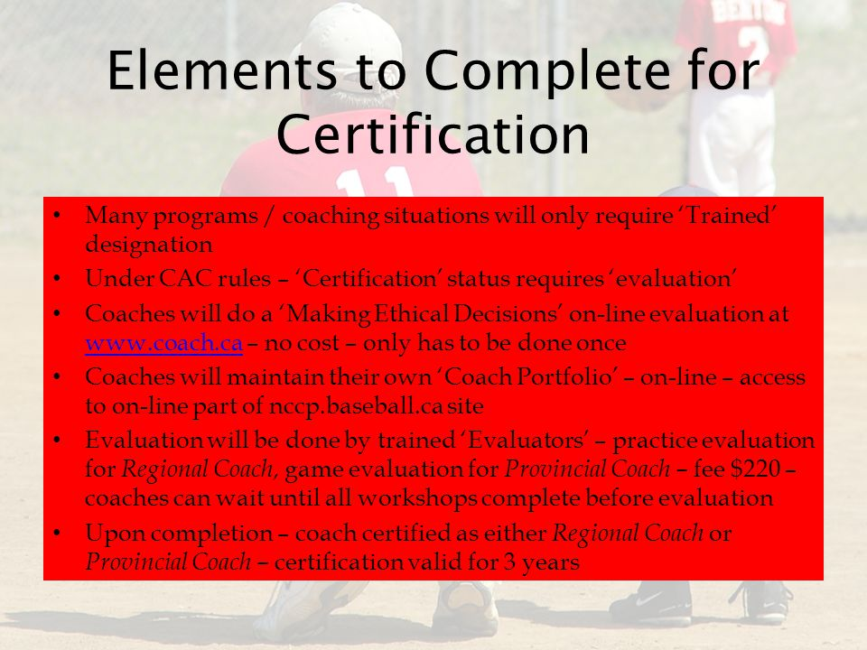 Elements to Complete for Certification Many programs / coaching situations will only require 'Trained' designation Under CAC rules – 'Certification' status requires 'evaluation' Coaches will do a 'Making Ethical Decisions' on-line evaluation at www.coach.ca – no cost – only has to be done once www.coach.ca Coaches will maintain their own 'Coach Portfolio' – on-line – access to on-line part of nccp.baseball.ca site Evaluation will be done by trained 'Evaluators' – practice evaluation for Regional Coach, game evaluation for Provincial Coach – fee $220 – coaches can wait until all workshops complete before evaluation Upon completion – coach certified as either Regional Coach or Provincial Coach – certification valid for 3 years