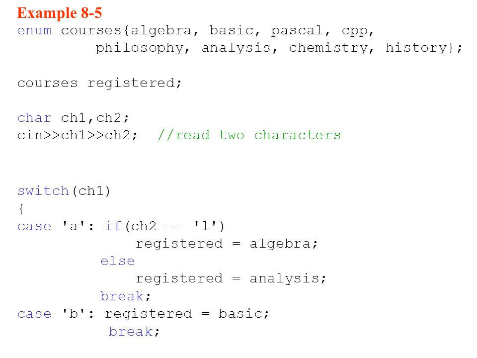 Example 8-5 enum courses{algebra, basic, pascal, cpp, philosophy, analysis, chemistry, history}; courses registered; char ch1,ch2; cin>>ch1>>ch2; //read two characters switch(ch1) { case a : if(ch2 == l ) registered = algebra; else registered = analysis; break; case b : registered = basic; break;
