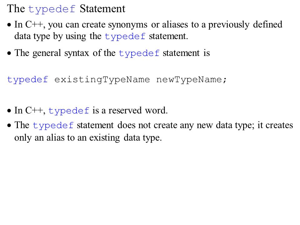 The typedef Statement  In C++, you can create synonyms or aliases to a previously defined data type by using the typedef statement.