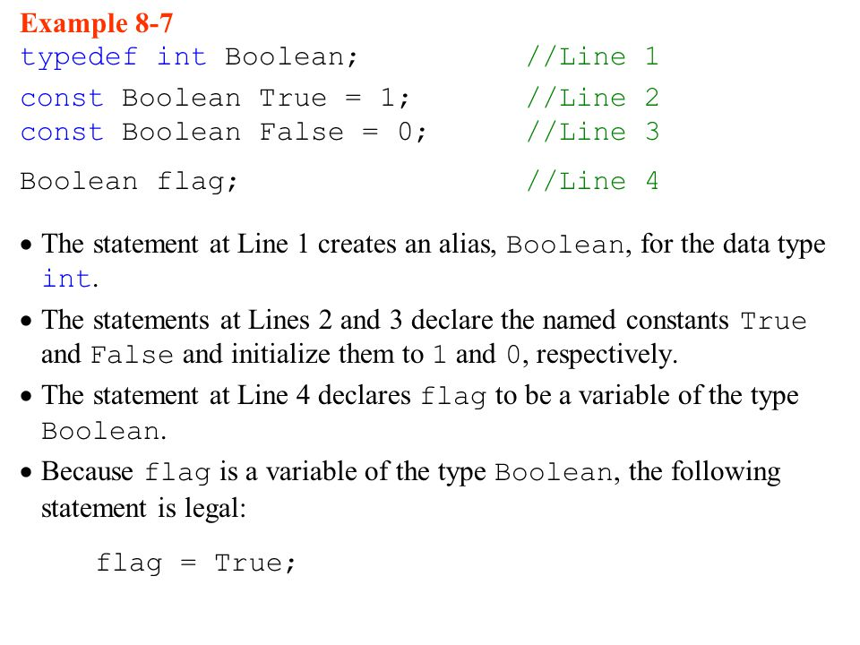 Example 8-7 typedef int Boolean;//Line 1 const Boolean True = 1; //Line 2 const Boolean False = 0; //Line 3 Boolean flag;//Line 4  The statement at Line 1 creates an alias, Boolean, for the data type int.