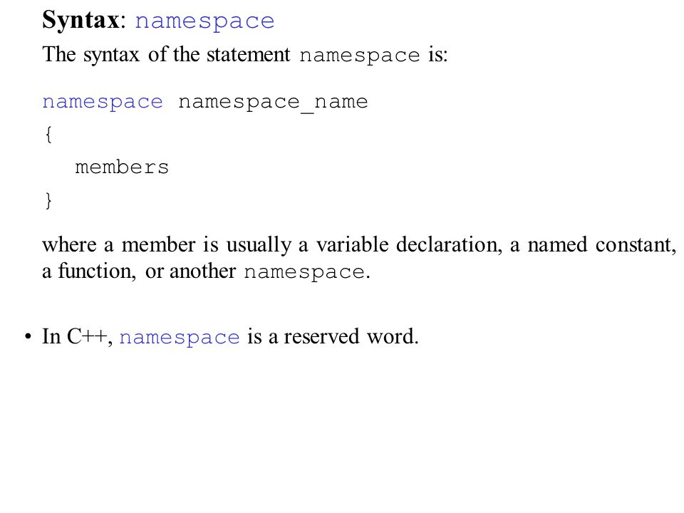 Syntax: namespace The syntax of the statement namespace is: namespace namespace_name { members } where a member is usually a variable declaration, a named constant, a function, or another namespace.