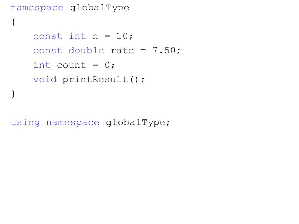 namespace globalType { const int n = 10; const double rate = 7.50; int count = 0; void printResult(); } using namespace globalType;