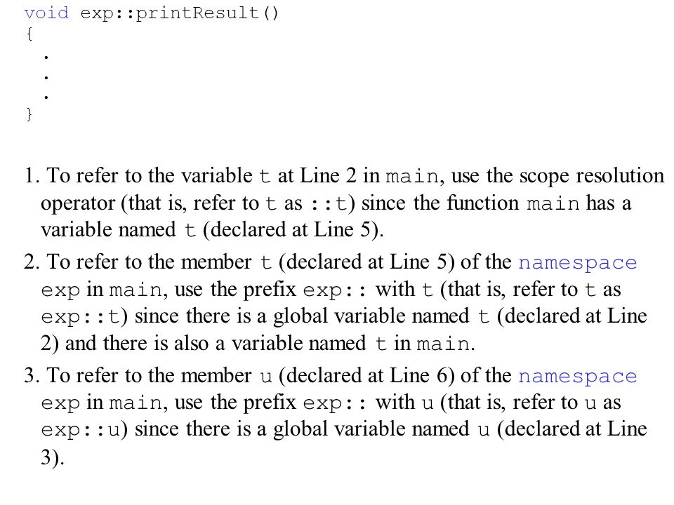 void exp::printResult() {. } 1. To refer to the variable t at Line 2 in main, use the scope resolution operator (that is, refer to t as ::t ) since th