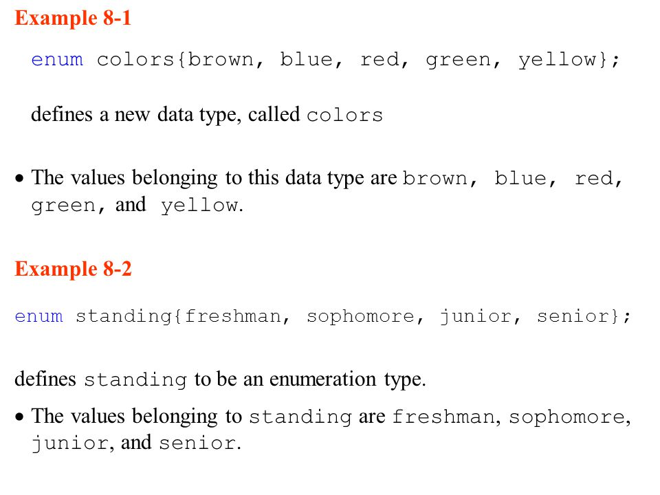 Example 8-1 enum colors{brown, blue, red, green, yellow}; defines a new data type, called colors  The values belonging to this data type are brown, blue, red, green, and yellow.
