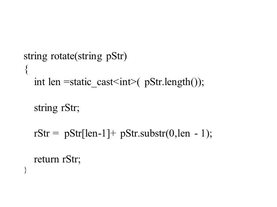 string rotate(string pStr) { int len =static_cast ( pStr.length()); string rStr; rStr = pStr[len-1]+ pStr.substr(0,len - 1); return rStr; }