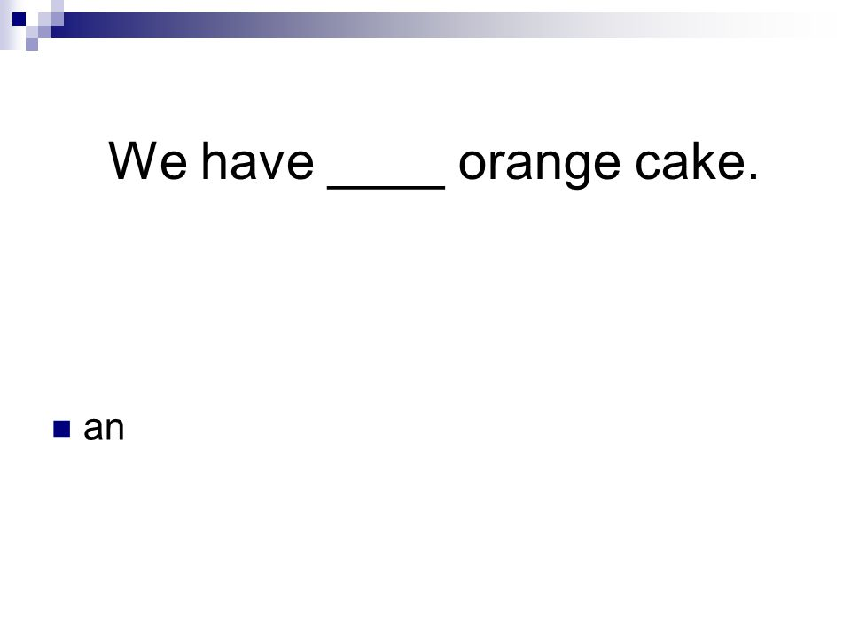 We have ____ orange cake. an