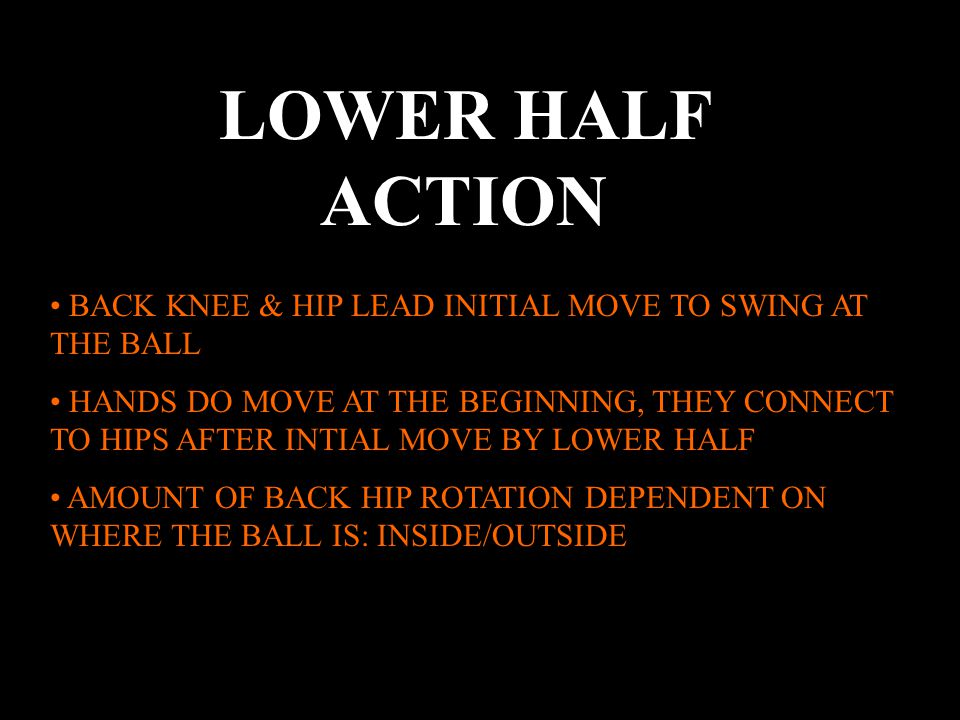 LOWER HALF ACTION BACK KNEE & HIP LEAD INITIAL MOVE TO SWING AT THE BALL HANDS DO MOVE AT THE BEGINNING, THEY CONNECT TO HIPS AFTER INTIAL MOVE BY LOWER HALF AMOUNT OF BACK HIP ROTATION DEPENDENT ON WHERE THE BALL IS: INSIDE/OUTSIDE