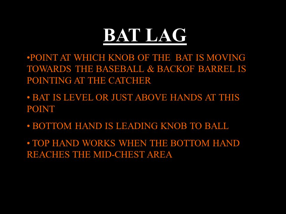 BAT LAG POINT AT WHICH KNOB OF THE BAT IS MOVING TOWARDS THE BASEBALL & BACKOF BARREL IS POINTING AT THE CATCHER BAT IS LEVEL OR JUST ABOVE HANDS AT THIS POINT BOTTOM HAND IS LEADING KNOB TO BALL TOP HAND WORKS WHEN THE BOTTOM HAND REACHES THE MID-CHEST AREA