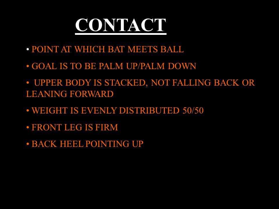 CONTACT POINT AT WHICH BAT MEETS BALL GOAL IS TO BE PALM UP/PALM DOWN UPPER BODY IS STACKED, NOT FALLING BACK OR LEANING FORWARD WEIGHT IS EVENLY DISTRIBUTED 50/50 FRONT LEG IS FIRM BACK HEEL POINTING UP