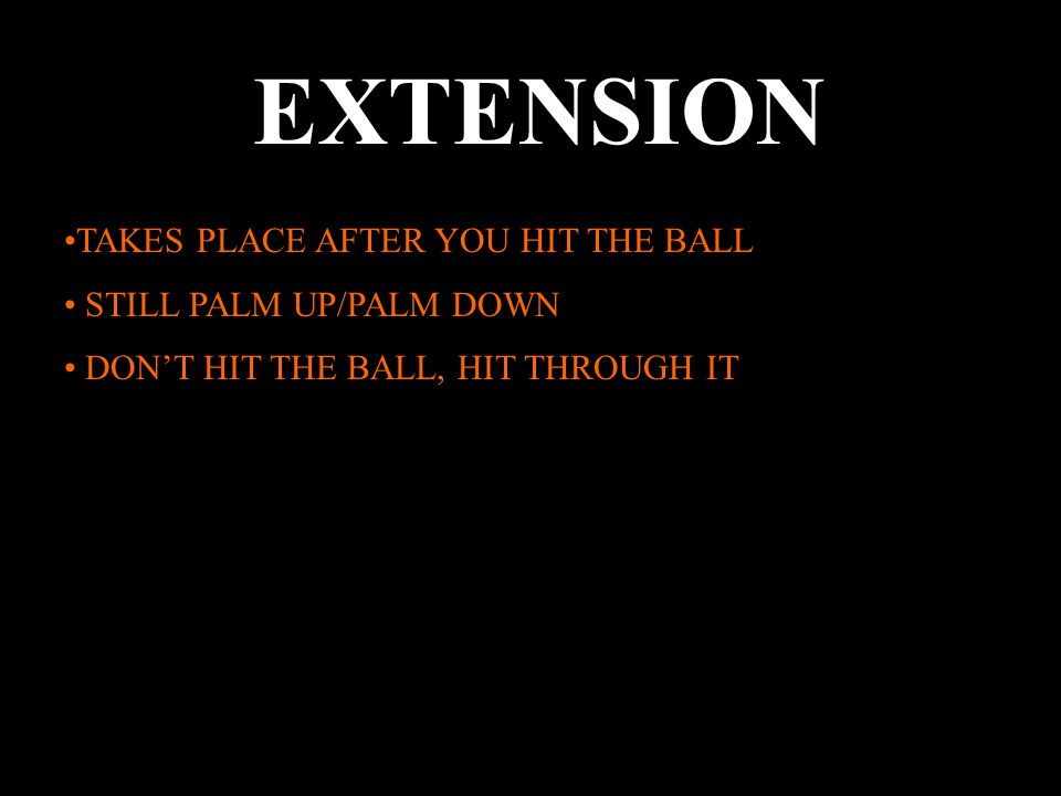 EXTENSION TAKES PLACE AFTER YOU HIT THE BALL STILL PALM UP/PALM DOWN DON'T HIT THE BALL, HIT THROUGH IT