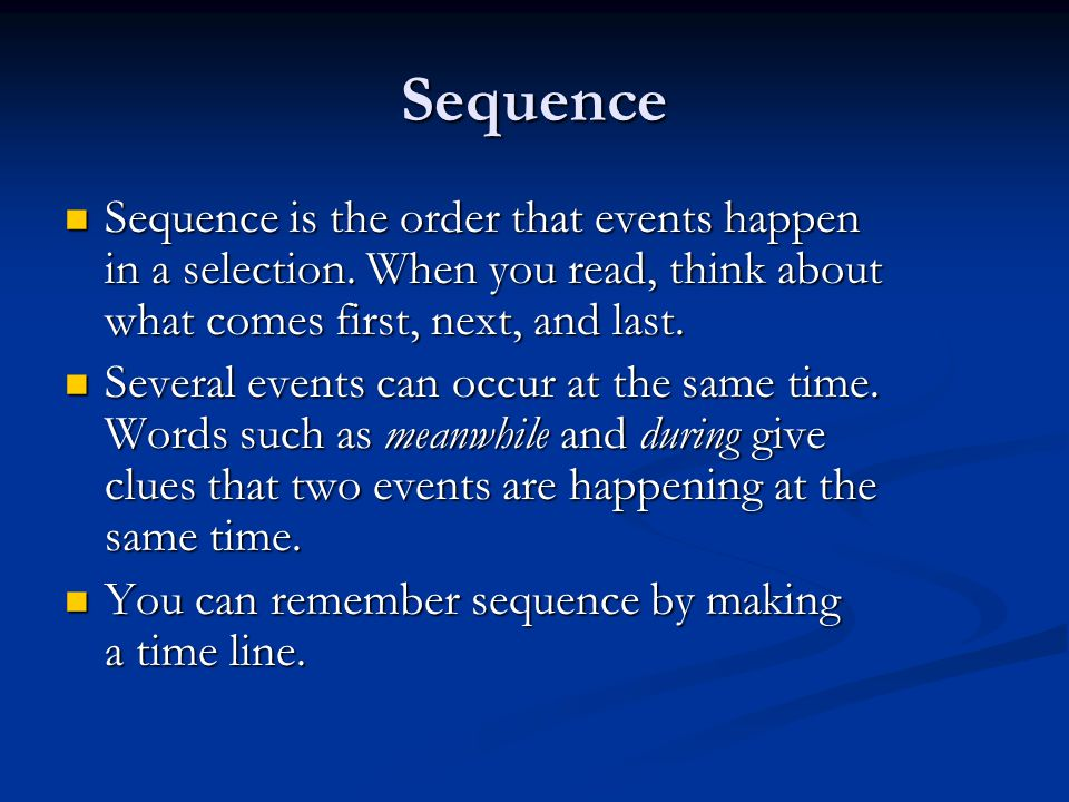 Sequence Sequence is the order that events happen in a selection. When you read, think about what comes first, next, and last. Sequence is the order t