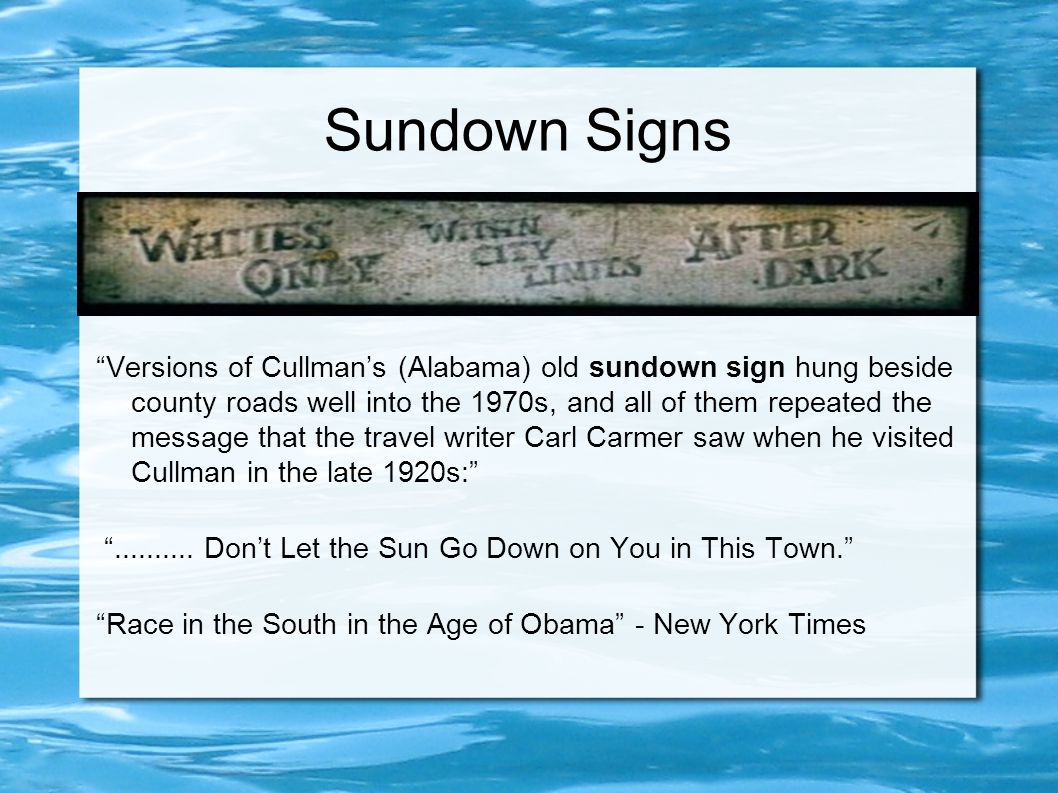 Sundown Signs Versions of Cullman's (Alabama) old sundown sign hung beside county roads well into the 1970s, and all of them repeated the message that the travel writer Carl Carmer saw when he visited Cullman in the late 1920s: ..........