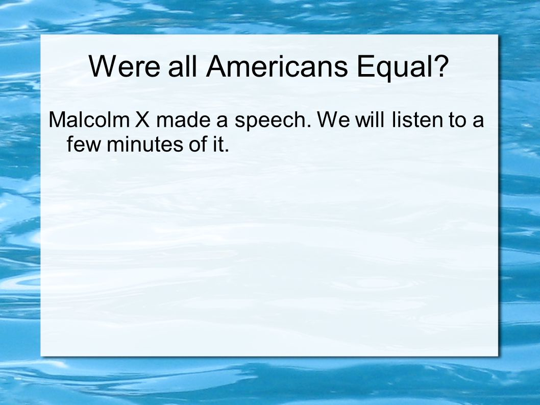 Were all Americans Equal Malcolm X made a speech. We will listen to a few minutes of it.