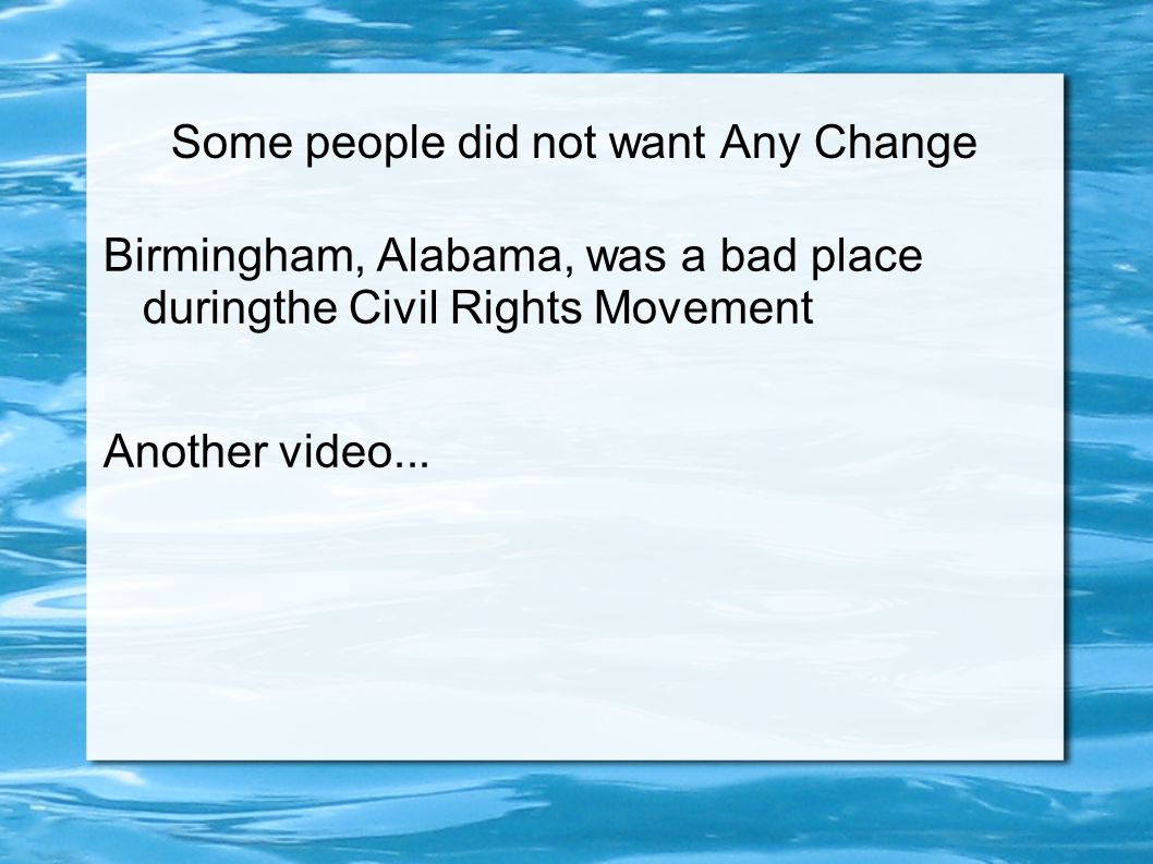 Some people did not want Any Change Birmingham, Alabama, was a bad place duringthe Civil Rights Movement Another video...