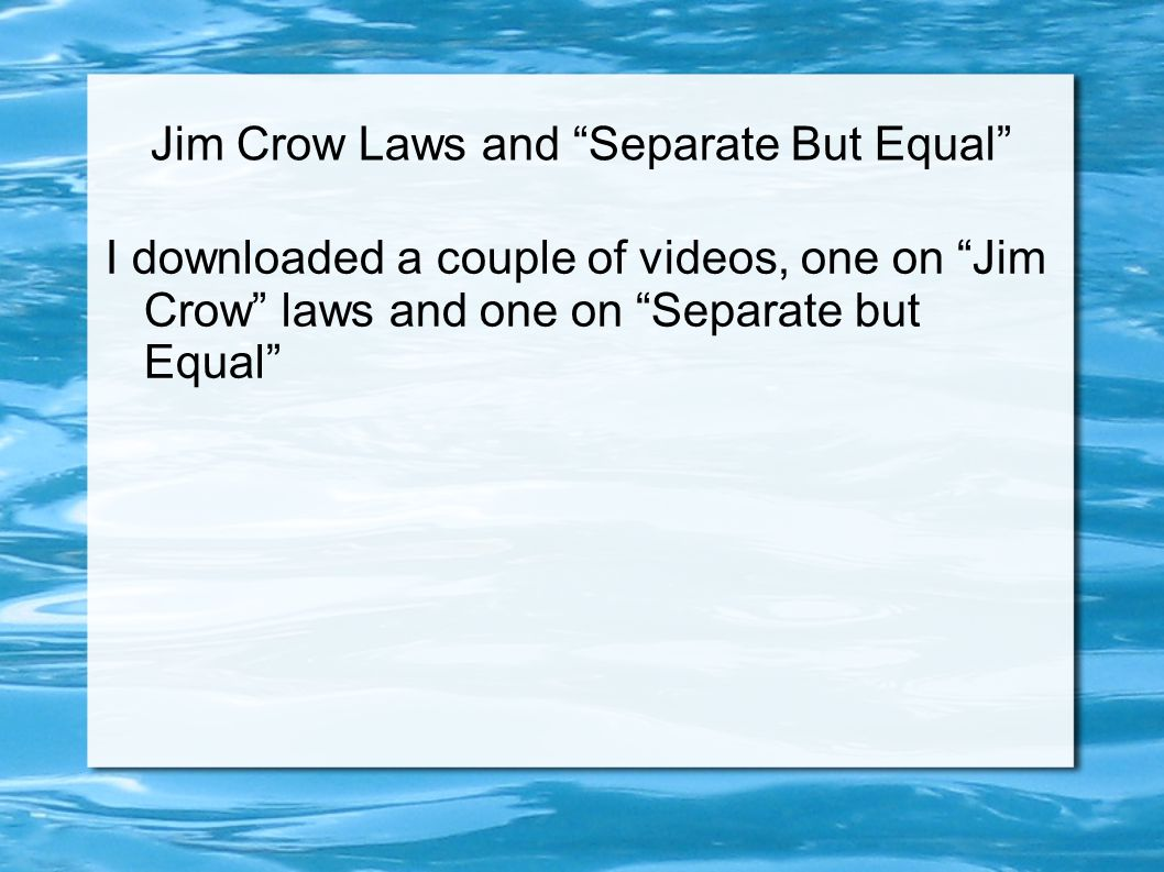 Jim Crow Laws and Separate But Equal I downloaded a couple of videos, one on Jim Crow laws and one on Separate but Equal