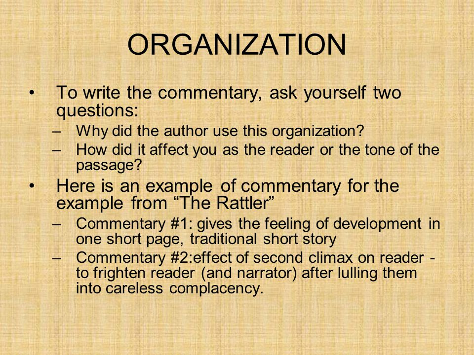 ORGANIZATION To write the commentary, ask yourself two questions: –Why did the author use this organization? –How did it affect you as the reader or t
