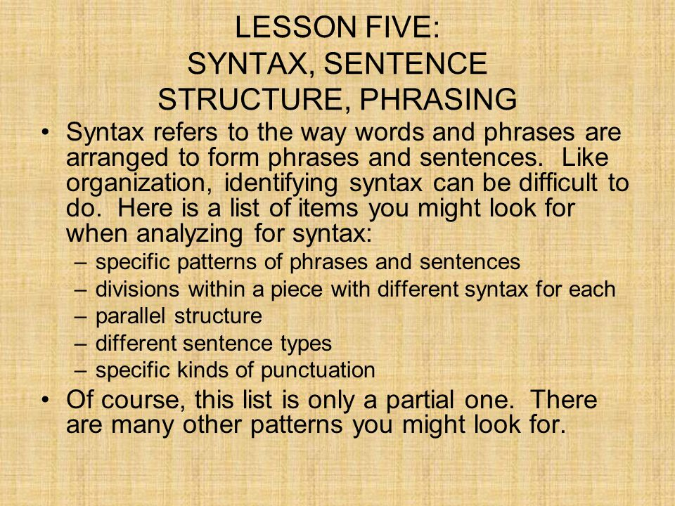 LESSON FIVE: SYNTAX, SENTENCE STRUCTURE, PHRASING Syntax refers to the way words and phrases are arranged to form phrases and sentences. Like organiza