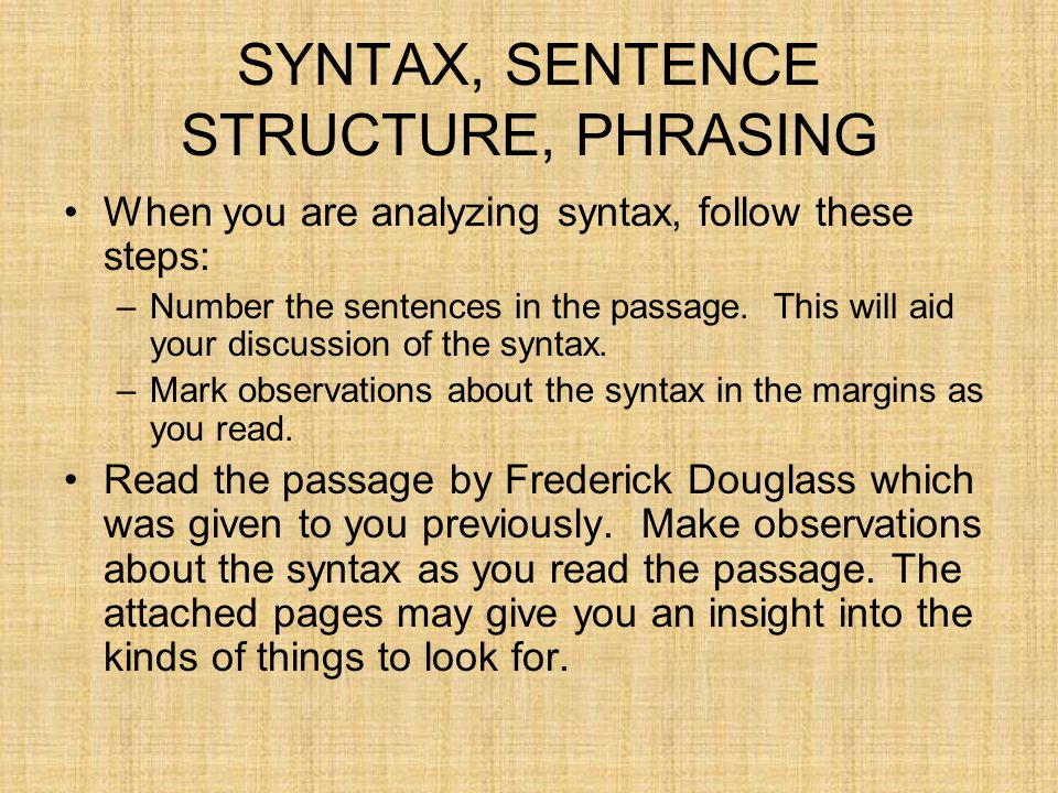 SYNTAX, SENTENCE STRUCTURE, PHRASING When you are analyzing syntax, follow these steps: –Number the sentences in the passage. This will aid your discu