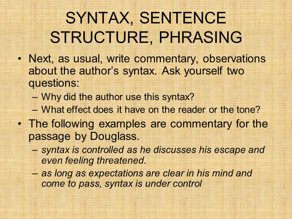 SYNTAX, SENTENCE STRUCTURE, PHRASING Next, as usual, write commentary, observations about the author's syntax. Ask yourself two questions: –Why did th