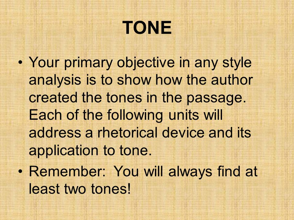 TONE Your primary objective in any style analysis is to show how the author created the tones in the passage. Each of the following units will address