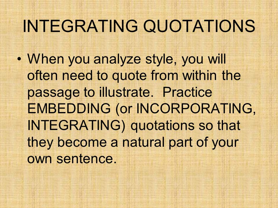 INTEGRATING QUOTATIONS When you analyze style, you will often need to quote from within the passage to illustrate. Practice EMBEDDING (or INCORPORATIN