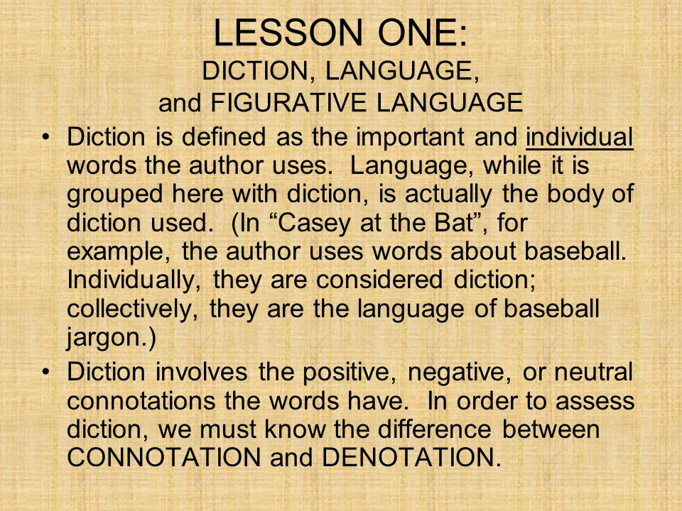 DICTION, LANGUAGE, and FIGURATIVE LANGUAGE The DENOTATION of a word is its dictionary definition while the CONNOTATION is the emotional baggage that comes along with the word.