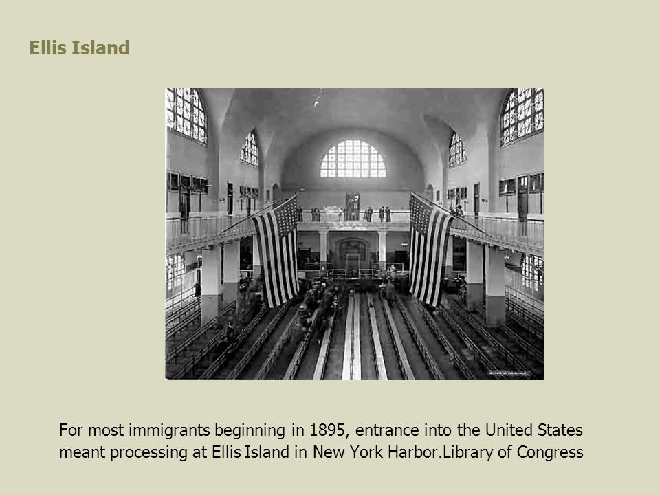 Ellis Island For most immigrants beginning in 1895, entrance into the United States meant processing at Ellis Island in New York Harbor.Library of Congress