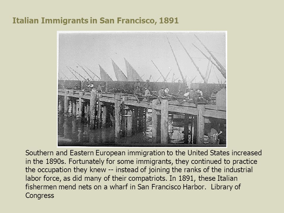 Italian Immigrants in San Francisco, 1891 Southern and Eastern European immigration to the United States increased in the 1890s.