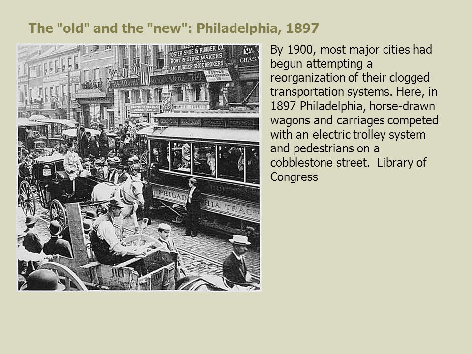 The old and the new : Philadelphia, 1897 By 1900, most major cities had begun attempting a reorganization of their clogged transportation systems.