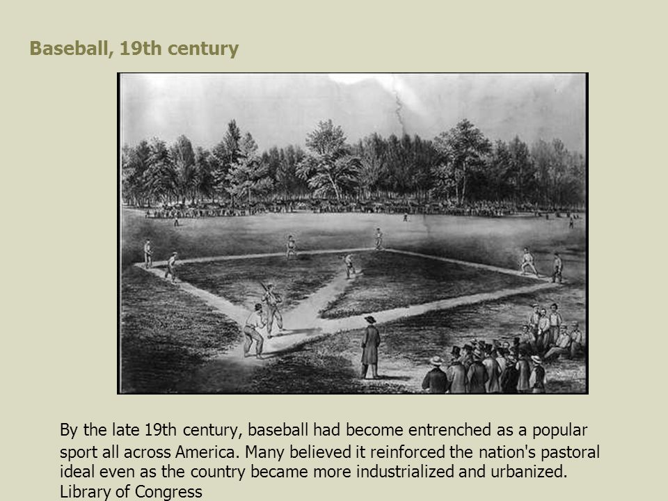 Baseball, 19th century By the late 19th century, baseball had become entrenched as a popular sport all across America.