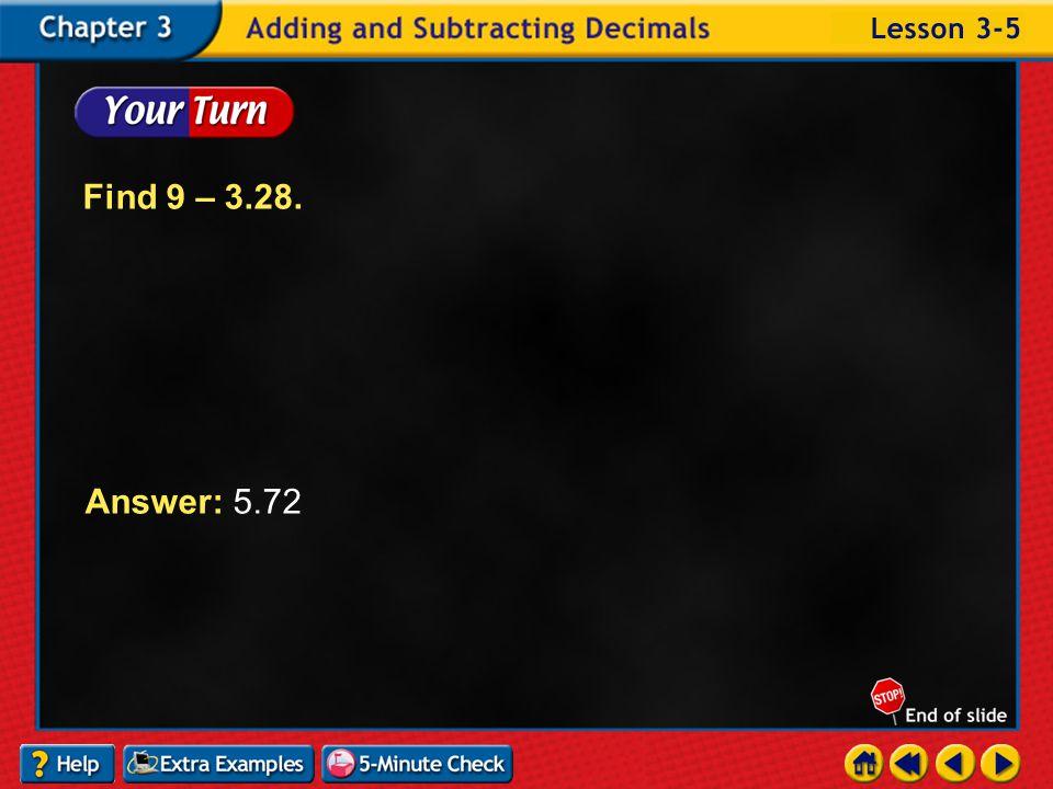 Example 5-3a Find 8 – 1.74. Estimate Answer: Compare to the estimate. Annex zeros. 8.00 – 1.74 6.26