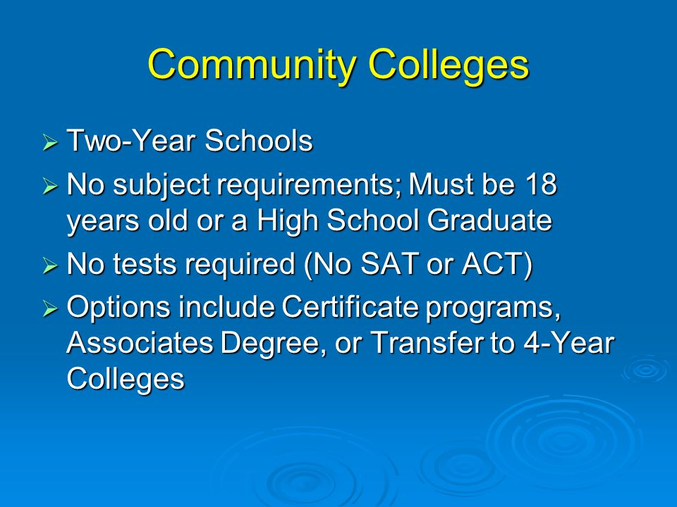 Community Colleges  Two-Year Schools  No subject requirements; Must be 18 years old or a High School Graduate  No tests required (No SAT or ACT)  Options include Certificate programs, Associates Degree, or Transfer to 4-Year Colleges