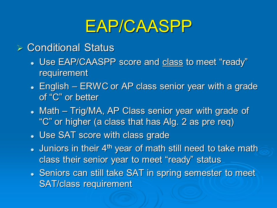 EAP/CAASPP  Conditional Status Use EAP/CAASPP score and class to meet ready requirement Use EAP/CAASPP score and class to meet ready requirement English – ERWC or AP class senior year with a grade of C or better English – ERWC or AP class senior year with a grade of C or better Math – Trig/MA, AP Class senior year with grade of C or higher (a class that has Alg.