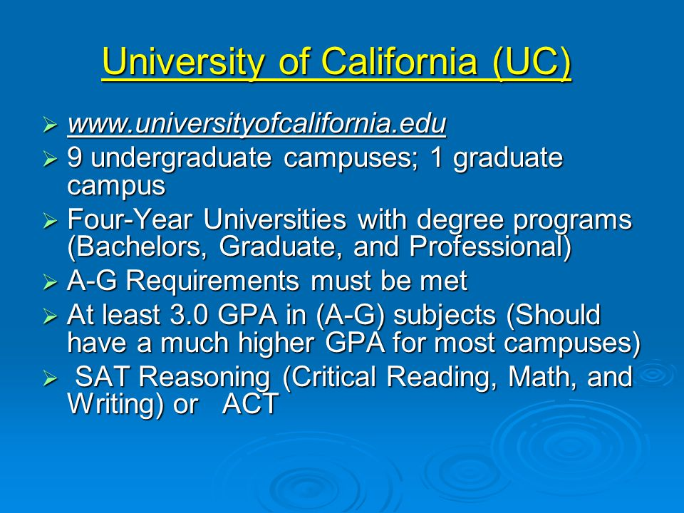 University of California (UC)  www.universityofcalifornia.edu  9 undergraduate campuses; 1 graduate campus  Four-Year Universities with degree programs (Bachelors, Graduate, and Professional)  A-G Requirements must be met  At least 3.0 GPA in (A-G) subjects (Should have a much higher GPA for most campuses)  SAT Reasoning (Critical Reading, Math, and Writing) or ACT