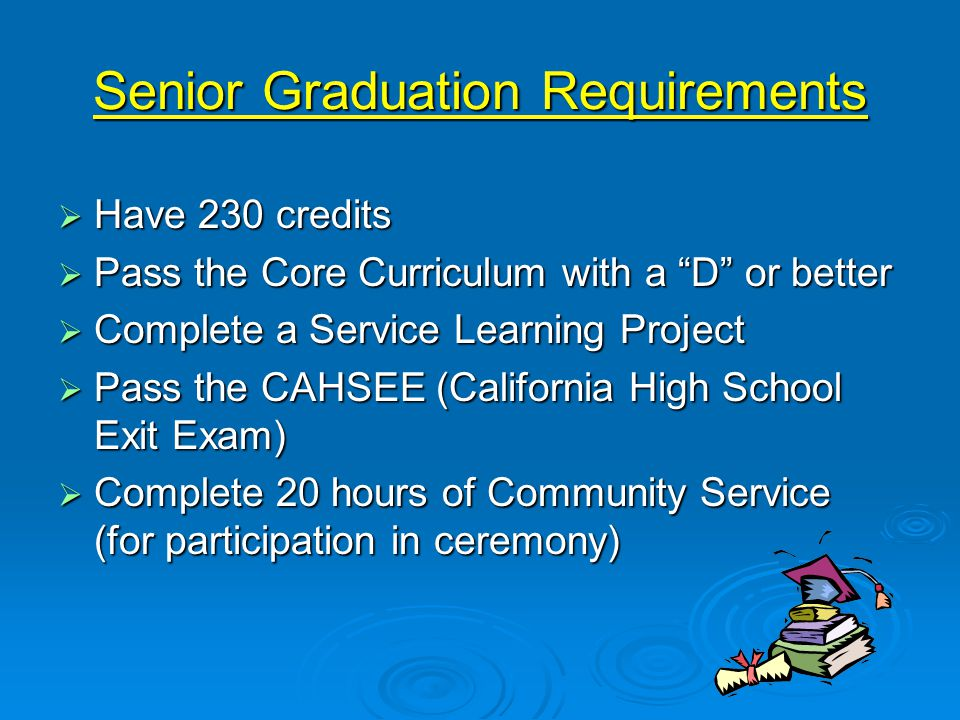 Senior Graduation Requirements  Have 230 credits  Pass the Core Curriculum with a D or better  Complete a Service Learning Project  Pass the CAHSEE (California High School Exit Exam)  Complete 20 hours of Community Service (for participation in ceremony)