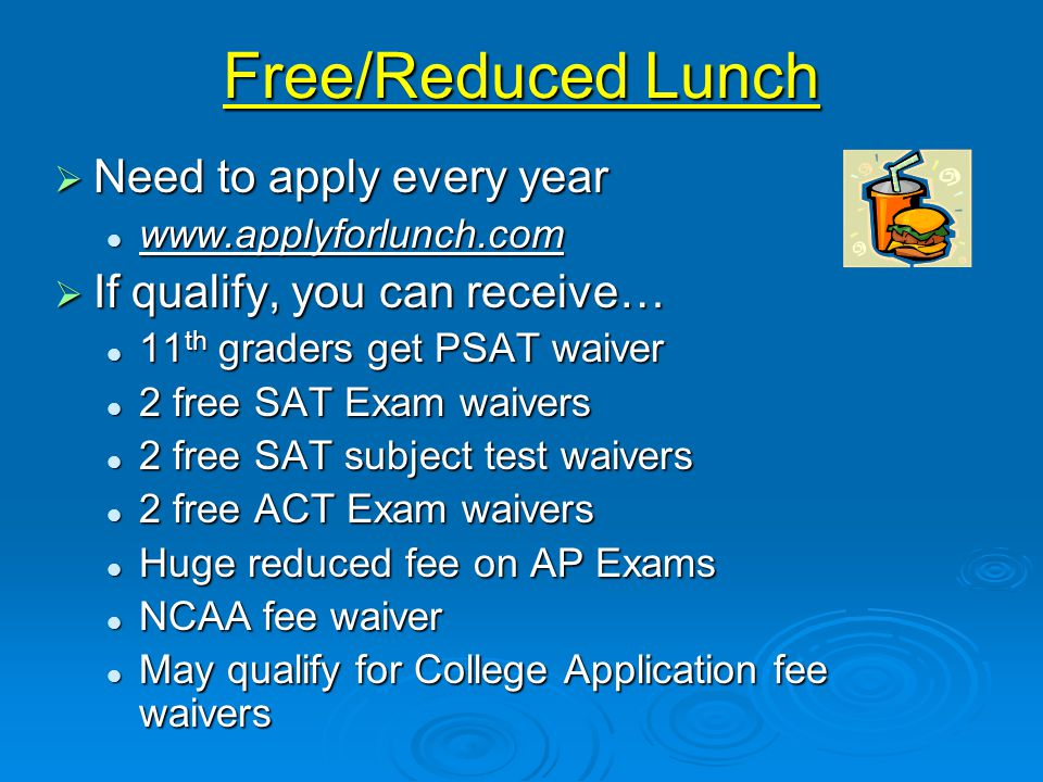 Free/Reduced Lunch  Need to apply every year www.applyforlunch.com www.applyforlunch.com  If qualify, you can receive… 11 th graders get PSAT waiver 11 th graders get PSAT waiver 2 free SAT Exam waivers 2 free SAT Exam waivers 2 free SAT subject test waivers 2 free SAT subject test waivers 2 free ACT Exam waivers 2 free ACT Exam waivers Huge reduced fee on AP Exams Huge reduced fee on AP Exams NCAA fee waiver NCAA fee waiver May qualify for College Application fee waivers May qualify for College Application fee waivers