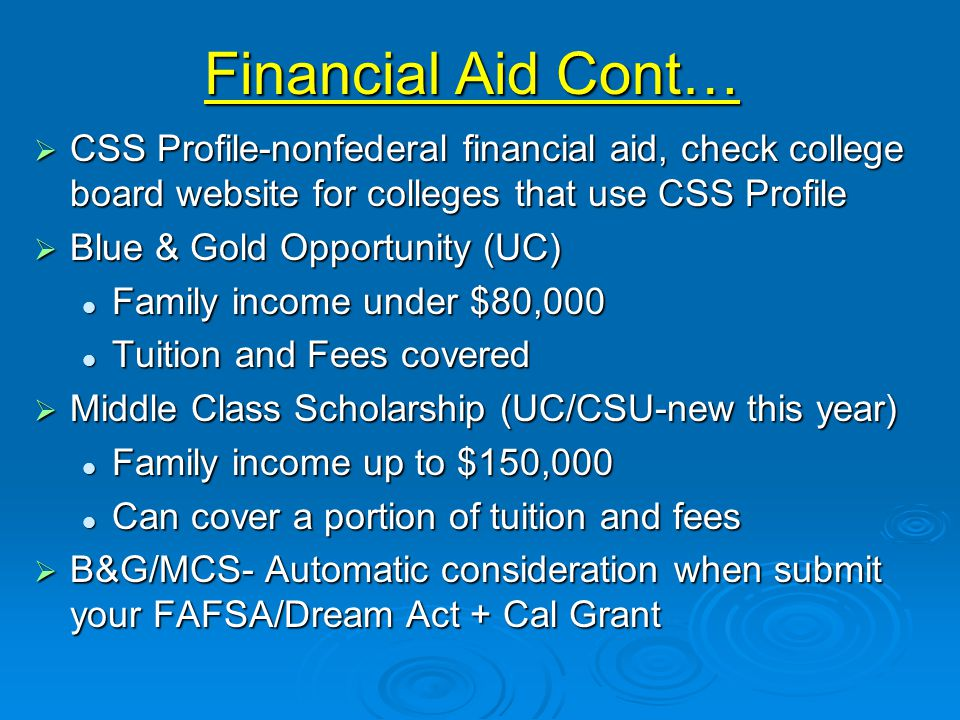 Financial Aid Cont…  CSS Profile-nonfederal financial aid, check college board website for colleges that use CSS Profile  Blue & Gold Opportunity (UC) Family income under $80,000 Family income under $80,000 Tuition and Fees covered Tuition and Fees covered  Middle Class Scholarship (UC/CSU-new this year) Family income up to $150,000 Family income up to $150,000 Can cover a portion of tuition and fees Can cover a portion of tuition and fees  B&G/MCS- Automatic consideration when submit your FAFSA/Dream Act + Cal Grant