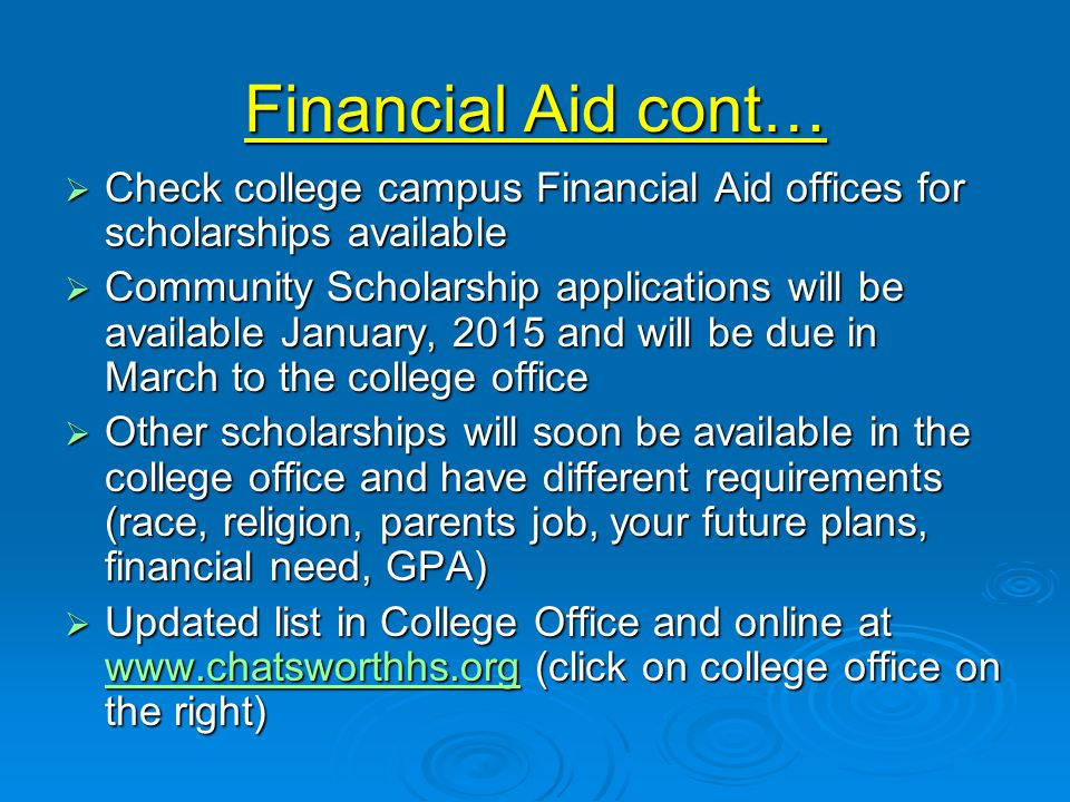 Financial Aid cont…  Check college campus Financial Aid offices for scholarships available  Community Scholarship applications will be available January, 2015 and will be due in March to the college office  Other scholarships will soon be available in the college office and have different requirements (race, religion, parents job, your future plans, financial need, GPA)  Updated list in College Office and online at www.chatsworthhs.org (click on college office on the right) www.chatsworthhs.org