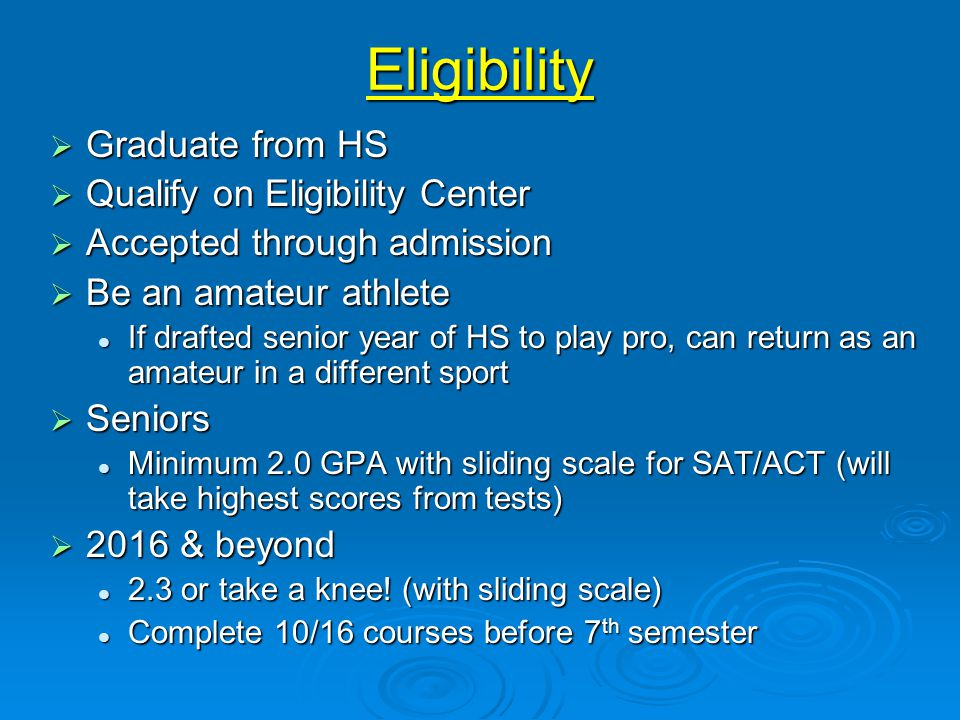 Eligibility  Graduate from HS  Qualify on Eligibility Center  Accepted through admission  Be an amateur athlete If drafted senior year of HS to play pro, can return as an amateur in a different sport If drafted senior year of HS to play pro, can return as an amateur in a different sport  Seniors Minimum 2.0 GPA with sliding scale for SAT/ACT (will take highest scores from tests) Minimum 2.0 GPA with sliding scale for SAT/ACT (will take highest scores from tests)  2016 & beyond 2.3 or take a knee.