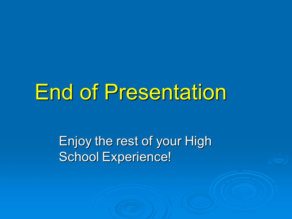 End of Presentation Enjoy the rest of your High School Experience!
