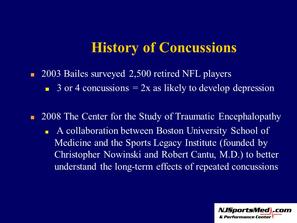 History of Concussions 2003 Bailes surveyed 2,500 retired NFL players 3 or 4 concussions = 2x as likely to develop depression 2008 The Center for the Study of Traumatic Encephalopathy A collaboration between Boston University School of Medicine and the Sports Legacy Institute (founded by Christopher Nowinski and Robert Cantu, M.D.) to better understand the long-term effects of repeated concussions
