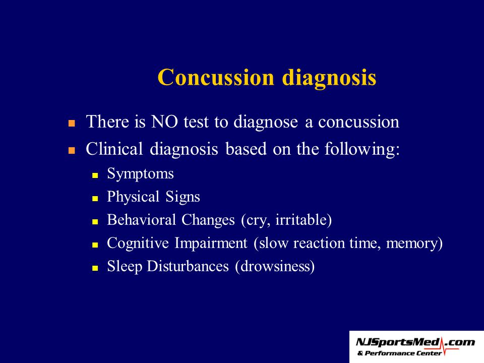 Concussion diagnosis There is NO test to diagnose a concussion Clinical diagnosis based on the following: Symptoms Physical Signs Behavioral Changes (cry, irritable) Cognitive Impairment (slow reaction time, memory) Sleep Disturbances (drowsiness)