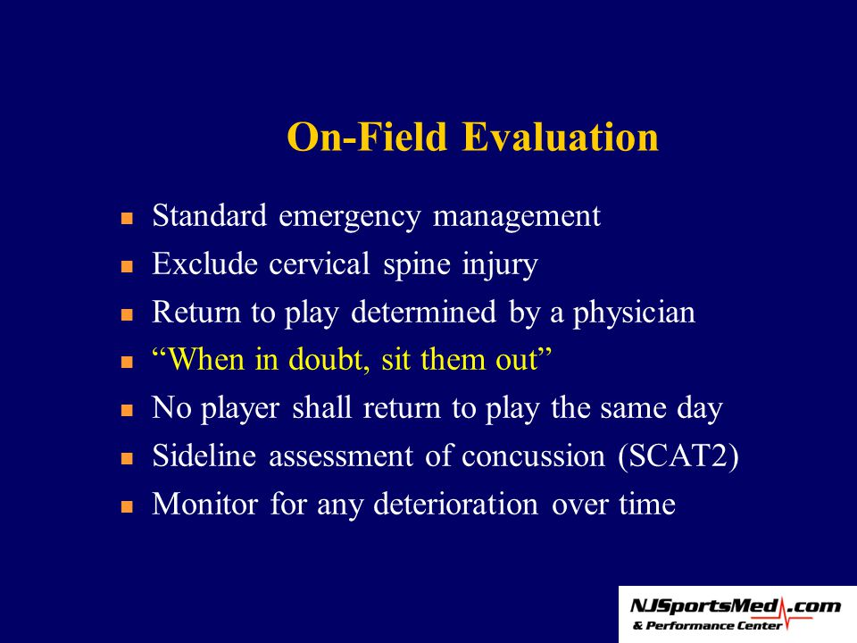 On-Field Evaluation Standard emergency management Exclude cervical spine injury Return to play determined by a physician When in doubt, sit them out No player shall return to play the same day Sideline assessment of concussion (SCAT2) Monitor for any deterioration over time