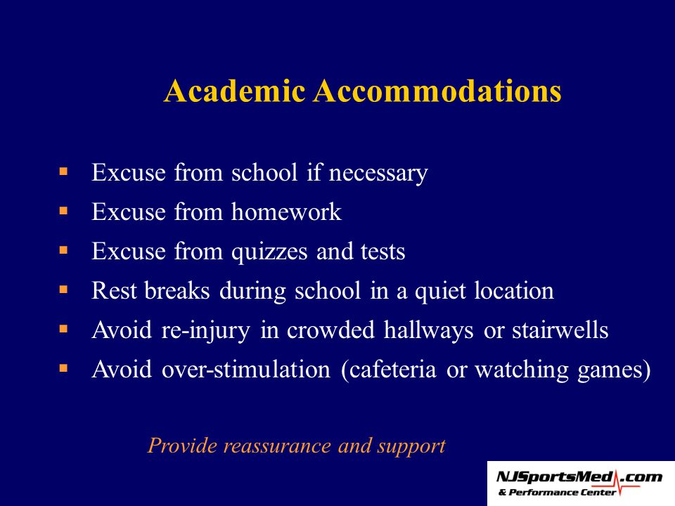 Academic Accommodations  Excuse from school if necessary  Excuse from homework  Excuse from quizzes and tests  Rest breaks during school in a quiet location  Avoid re-injury in crowded hallways or stairwells  Avoid over-stimulation (cafeteria or watching games) Provide reassurance and support