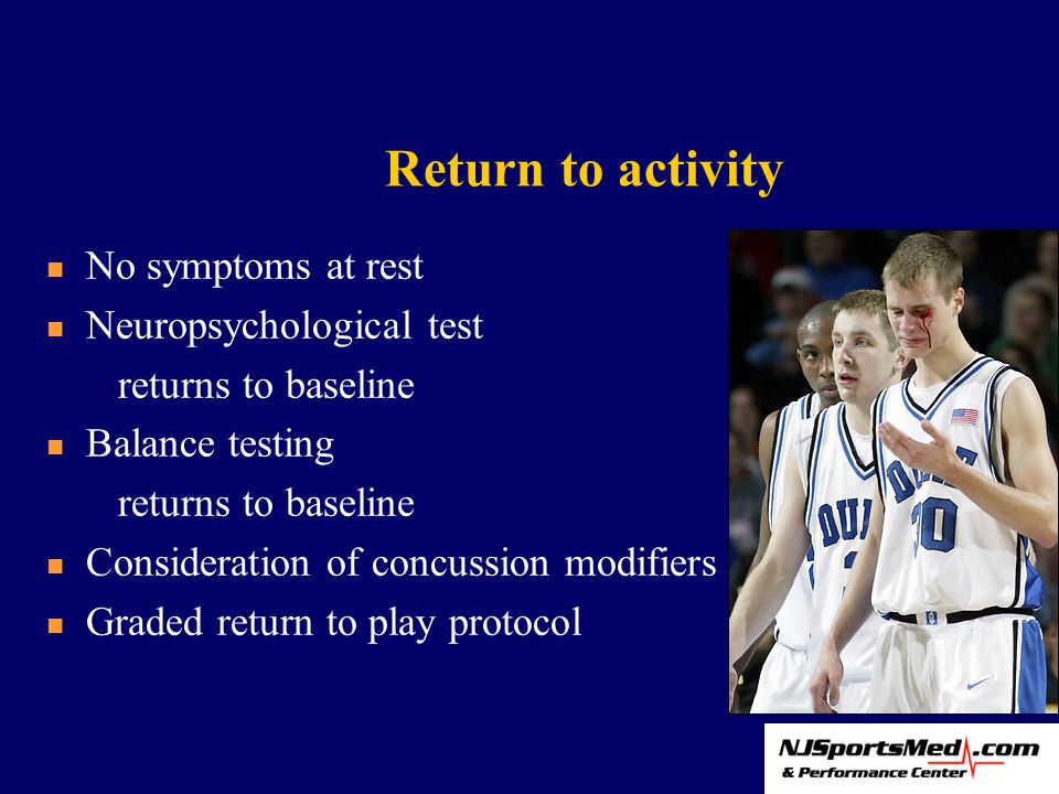 Return to activity No symptoms at rest Neuropsychological test returns to baseline Balance testing returns to baseline Consideration of concussion modifiers Graded return to play protocol