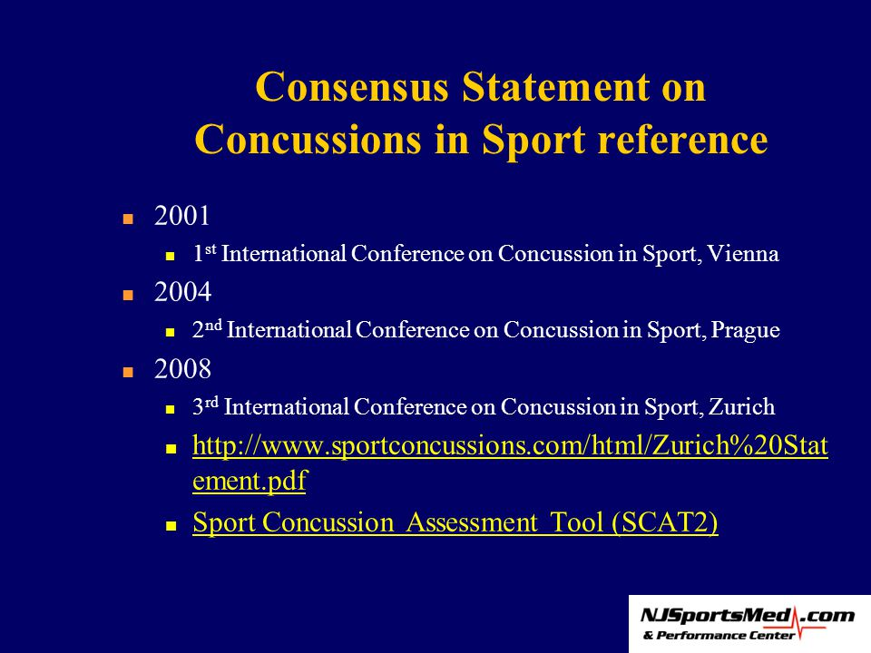 Consensus Statement on Concussions in Sport reference 2001 1 st International Conference on Concussion in Sport, Vienna 2004 2 nd International Conference on Concussion in Sport, Prague 2008 3 rd International Conference on Concussion in Sport, Zurich http://www.sportconcussions.com/html/Zurich%20Stat ement.pdf http://www.sportconcussions.com/html/Zurich%20Stat ement.pdf Sport Concussion Assessment Tool (SCAT2)