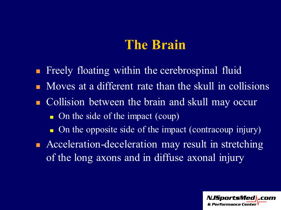 The Brain Freely floating within the cerebrospinal fluid Moves at a different rate than the skull in collisions Collision between the brain and skull may occur On the side of the impact (coup) On the opposite side of the impact (contracoup injury) Acceleration-deceleration may result in stretching of the long axons and in diffuse axonal injury